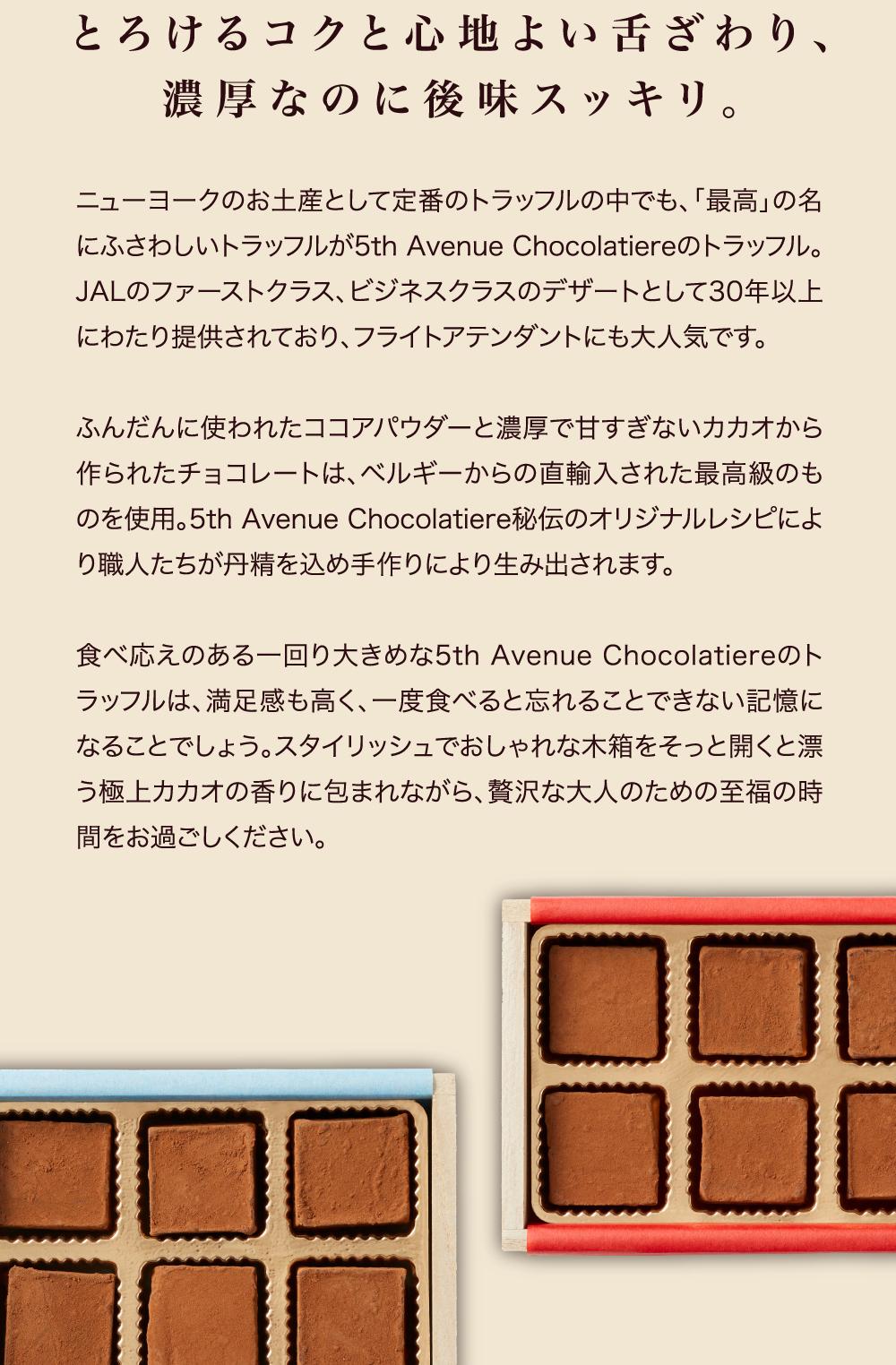 5th Avenue Chocolatiere とろけるコクと心地よい舌ざわり、濃厚なのに後味スッキリ。ニューヨークのお土産として定番のトラッフルの中でも、「最高」の名にふさわしいトラッフルが5th Avenue Chocolatiereのトラッフル。JALのファーストクラス、ビジネスクラスのデザートとして30年以上にわたり提供されており、フライトアテンダントにも大人気です。