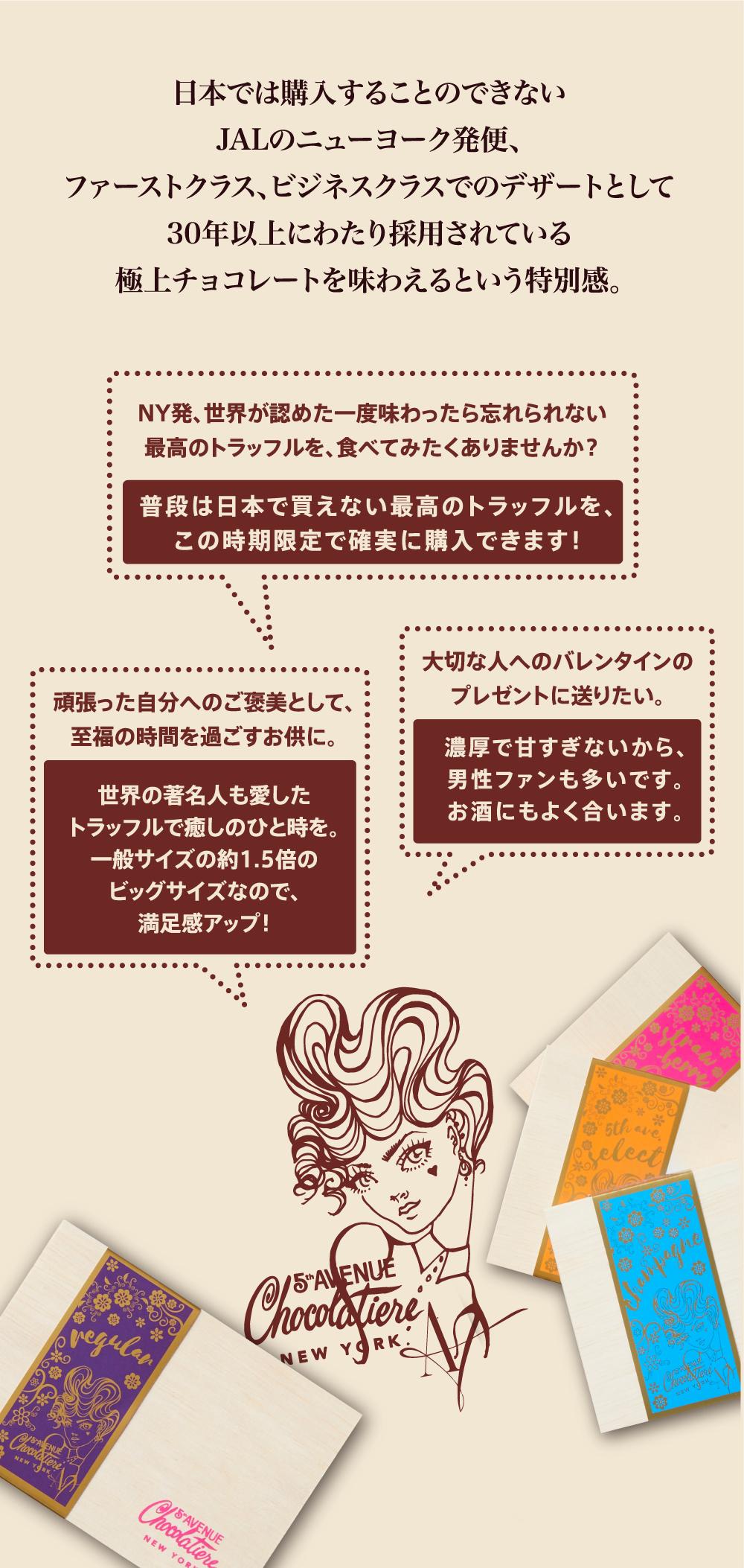 5th Avenue Chocolatiere 日本では購入することのできないJALのニューヨーク発便、ファーストクラス、ビジネスクラスでのデザートとして30年以上にわたり採用されている極上チョコレートを味わえるという特別感。
