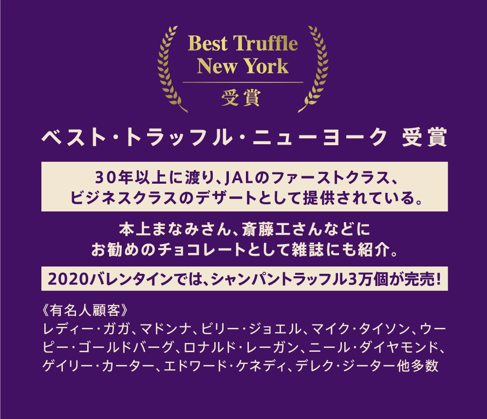 5th Avenue Chocolatiere ベスト・トラッフル・ニューヨーク 受賞。30年以上に渡り、JALのファーストクラス、 ビジネスクラスのデザートとして提供されている。