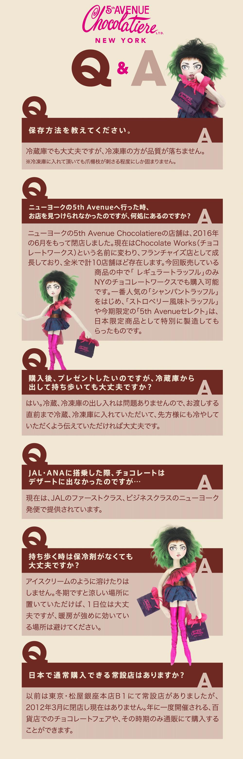 5th Avenue Chocolatiere 日本で通常購入できる常設店はありますか? 以前は東京・松屋銀座本店B1にて常設店がありましたが、2012年3月に閉店し現在はありません。年に一度開催される、百貨店でのチョコレートフェアや、その時期のみ通販にて購入することができます。
